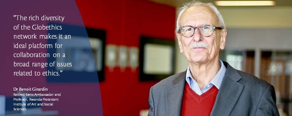 The rich diversity of the Globethics.net network makes it an ideal platform for collaboration on a broad range of issues related to ethics. Dr Benoit Girardin, Retired Swiss Ambassador and Professor, Rwanda Protestant Institute of Art and Social Sciences